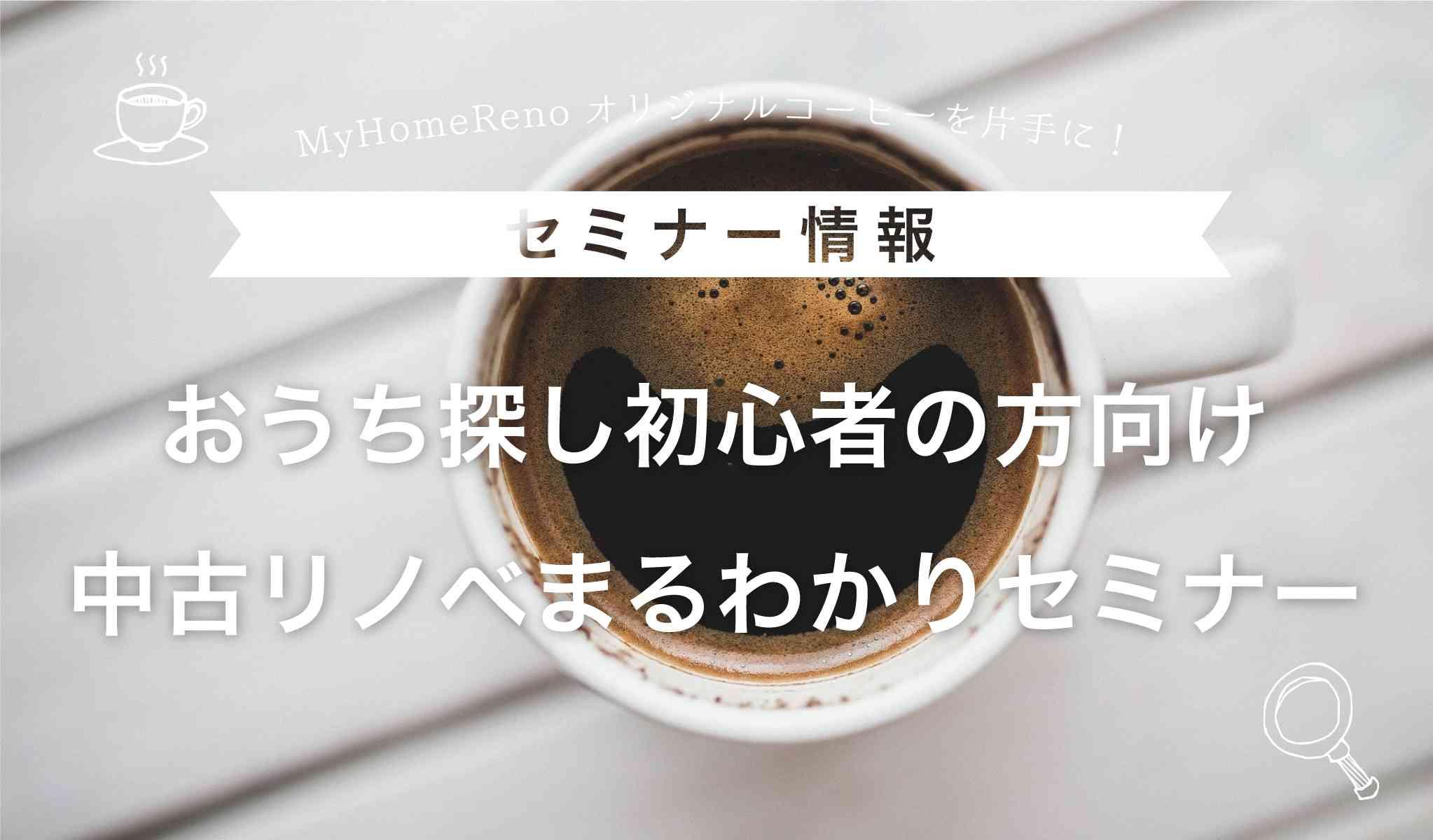 My Home Renoオリジナルコーヒーを片手に! ~おうち探し初心者の方向け~「中古リノベーションまるわかりセミナー」