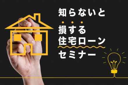 「知らないと損する住宅ローンセミナー」